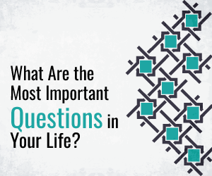 What Are the Most Important Questions in Your Life